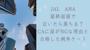 JAL ANA最終面接で泣いたら落ちる?CAに涙がNGな理由と例外合格したも